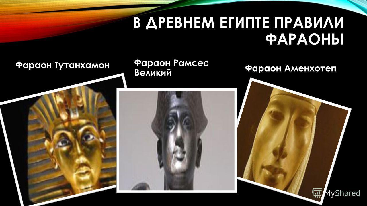 В ДРЕВНЕМ ЕГИПТЕ ПРАВИЛИ ФАРАОНЫ Фараон Тутанхамон Фараон Рамсес Великий Фараон Аменхотеп