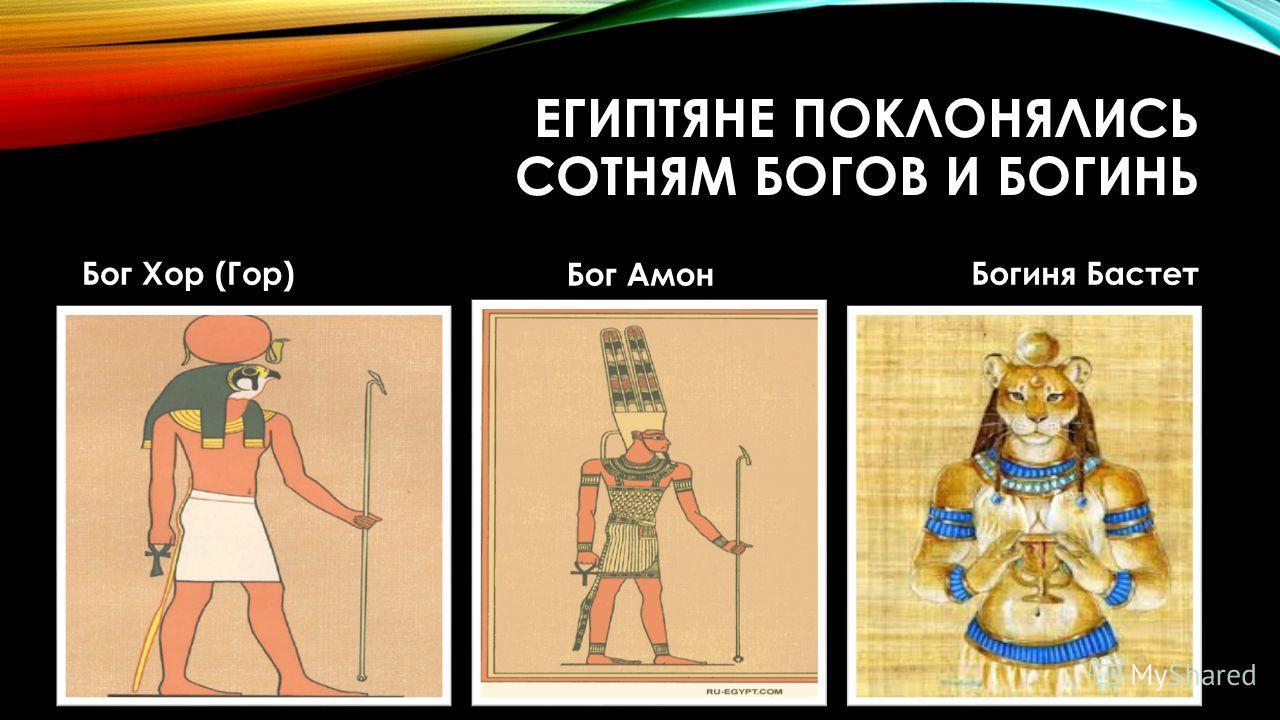 ЕГИПТЯНЕ ПОКЛОНЯЛИСЬ СОТНЯМ БОГОВ И БОГИНЬ Бог Хор (Гор) Бог Амон Богиня Бастет