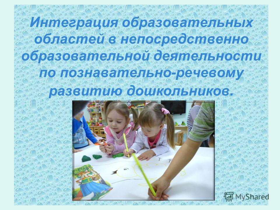 Интеграция образовательных областей в непосредственно образовательной деятельности по познавательно-речевому развитию дошкольников.
