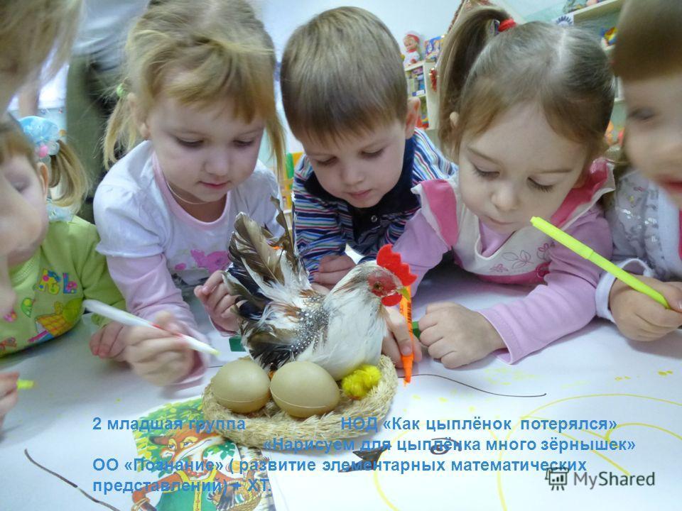 2 младшая группа НОД «Как цыплёнок потерялся» «Нарисуем для цыплёнка много зёрнышек» ОО «Познание» ( развитие элементарных математических представлений) + ХТ.
