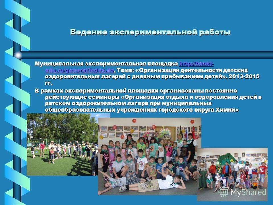 Ведение экспериментальной работы Муниципальная экспериментальная площадка http://himki- edu.ru/general/index.do. Тема: «Организация деятельности детских оздоровительных лагерей с дневным пребыванием детей», 2013-2015 гг. http://himki- edu.ru/general/