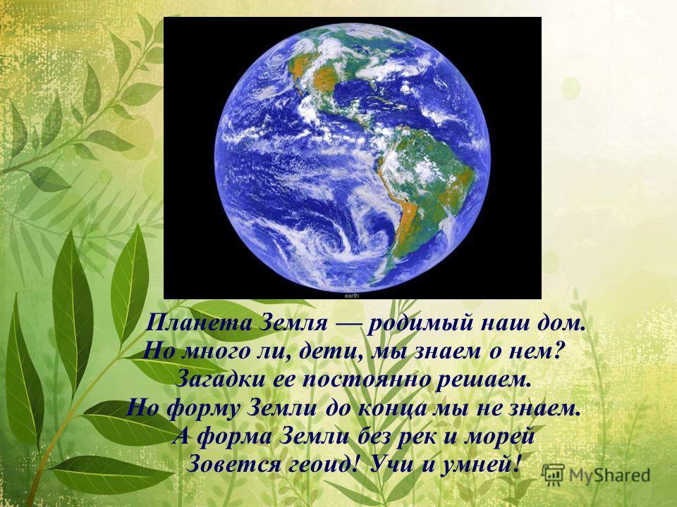 Планета Земля родимый наш дом. Но много ли, дети, мы знаем о нем? Загадки ее постоянно решаем. Но форму Земли до конца мы не знаем. А форма Земли без рек и морей Зовется геоид! Учи и умней!