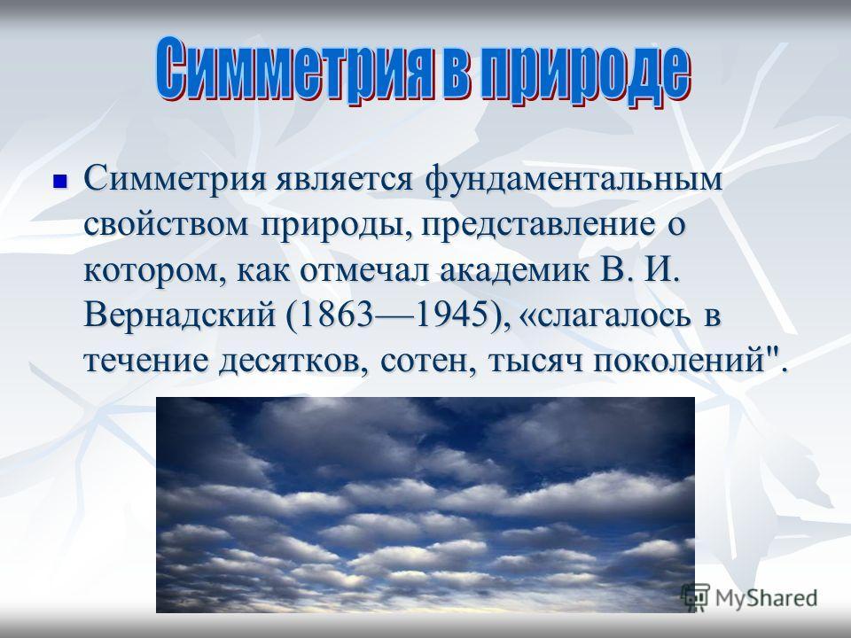 Симметрия является фундаментальным свойством природы, представление о котором, как отмечал академик В. И. Вернадский (18631945), «слагалось в течение десятков, сотен, тысяч поколений