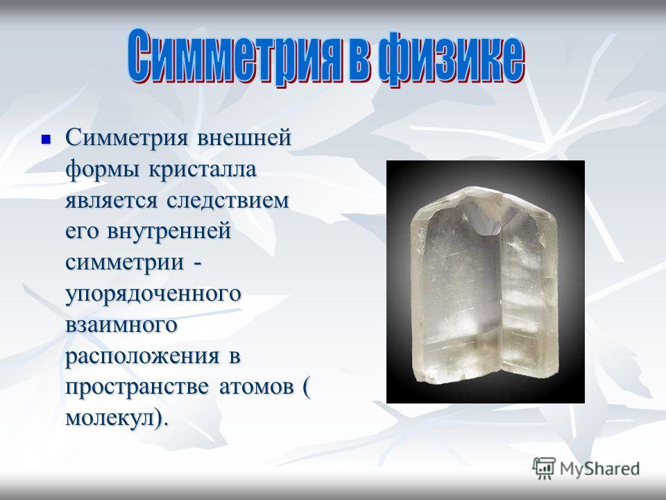 Симметрия внешней формы кристалла является следствием его внутренней симметрии - упорядоченного взаимного расположения в пространстве атомов ( молекул). Симметрия внешней формы кристалла является следствием его внутренней симметрии - упорядоченного в