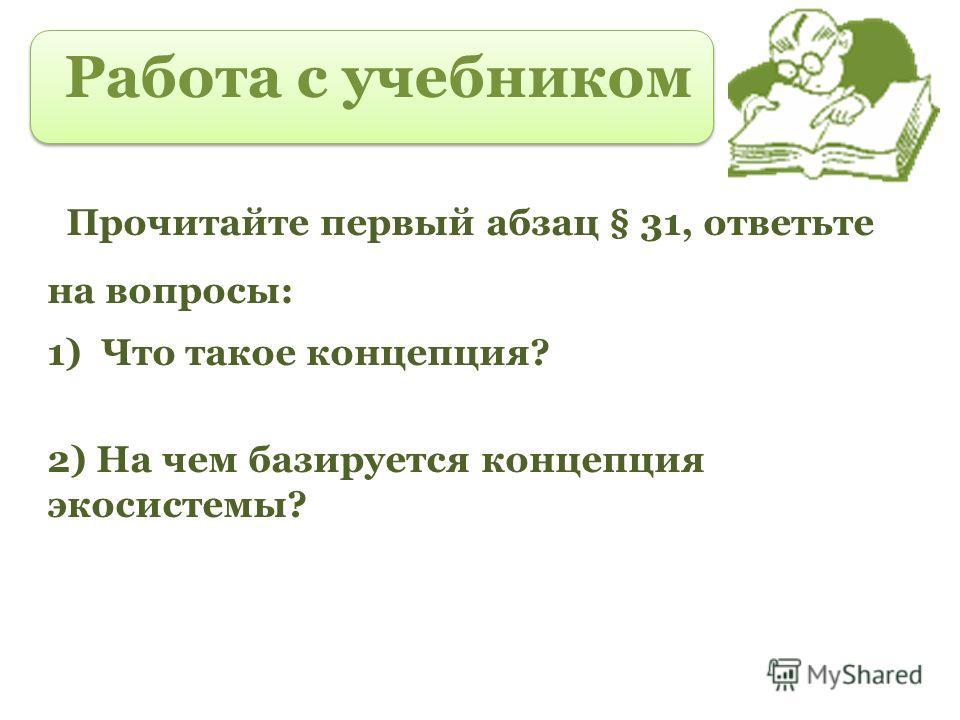 Работа с учебником Прочитайте первый абзац § 31, ответьте на вопросы: 1)Что такое концепция? 2) На чем базируется концепция экосистемы?