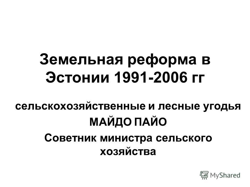 Земельная реформа в Эстонии 1991-2006 гг сельскохозяйственные и лесные угодья МАЙДО ПАЙО Советник министра сельского хозяйства