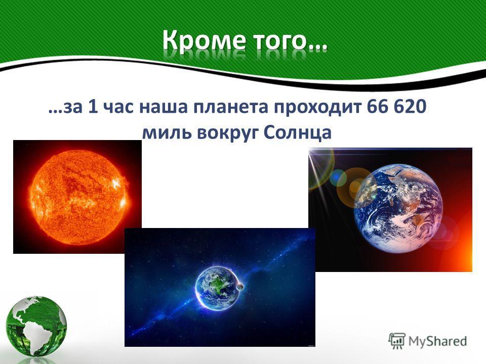 …за 1 час наша планета проходит 66 620 миль вокруг Солнца
