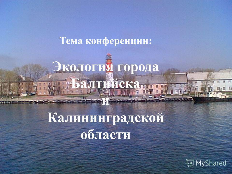 Тема конференции: Экология города Балтийска и Калининградской области