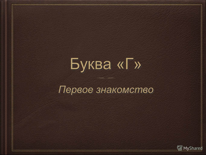 Буква «Г» Первое знакомство