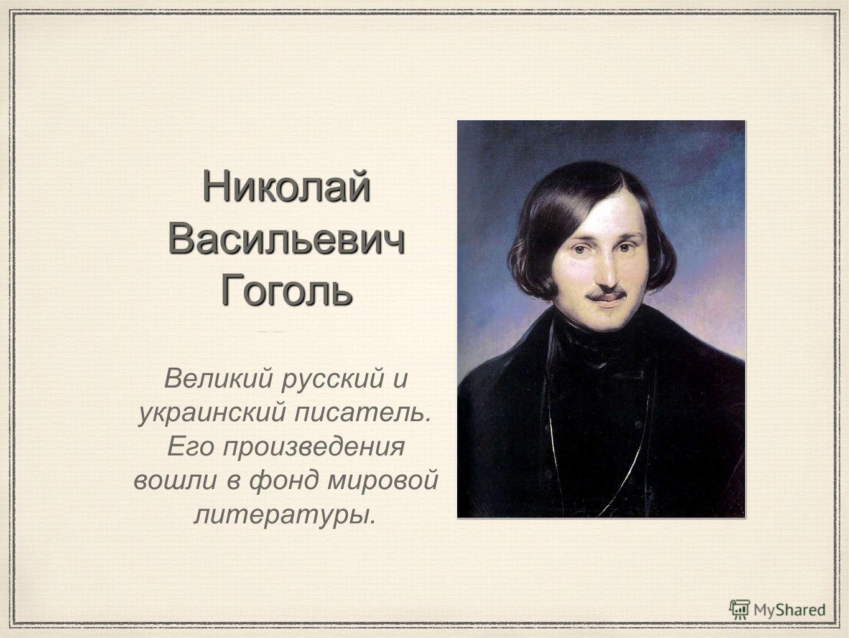 Николай Васильевич Гоголь Великий русский и украинский писатель. Его произведения вошли в фонд мировой литературы.