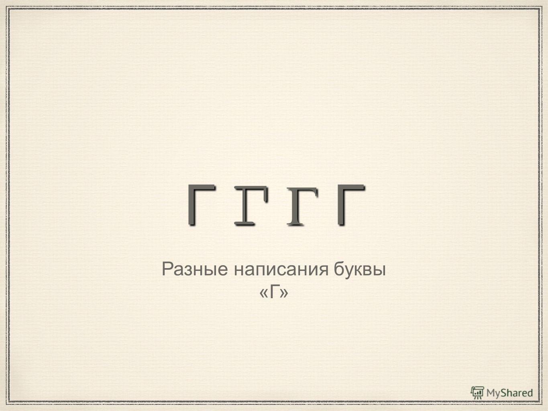 Г Г Г Г Разные написания буквы «Г»