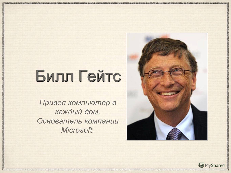 Билл Гейтс Привел компьютер в каждый дом. Основатель компании Microsoft.