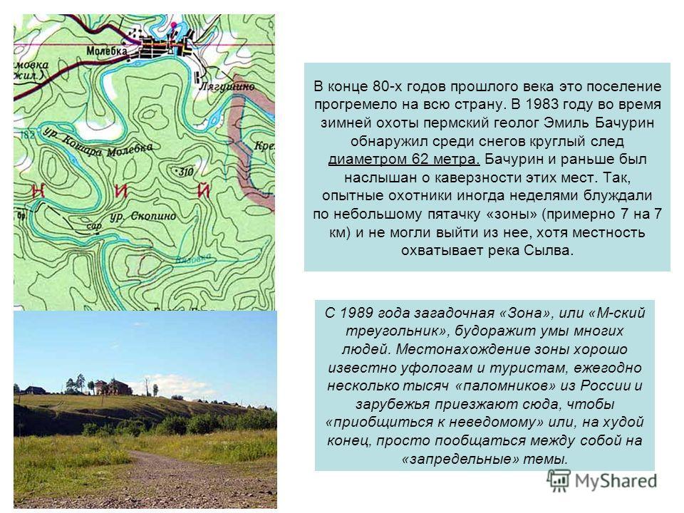 В конце 80-х годов прошлого века это поселение прогремело на всю страну. В 1983 году во время зимней охоты пермский геолог Эмиль Бачурин обнаружил среди снегов круглый след диаметром 62 метра. Бачурин и раньше был наслышан о каверзности этих мест. Та