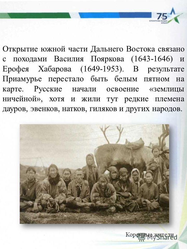 Открытие южной части Дальнего Востока связано с походами Василия Пояркова (1643-1646) и Ерофея Хабарова (1649-1953). В результате Приамурье перестало быть белым пятном на карте. Русские начали освоение «землицы ничейной», хотя и жили тут редкие племе