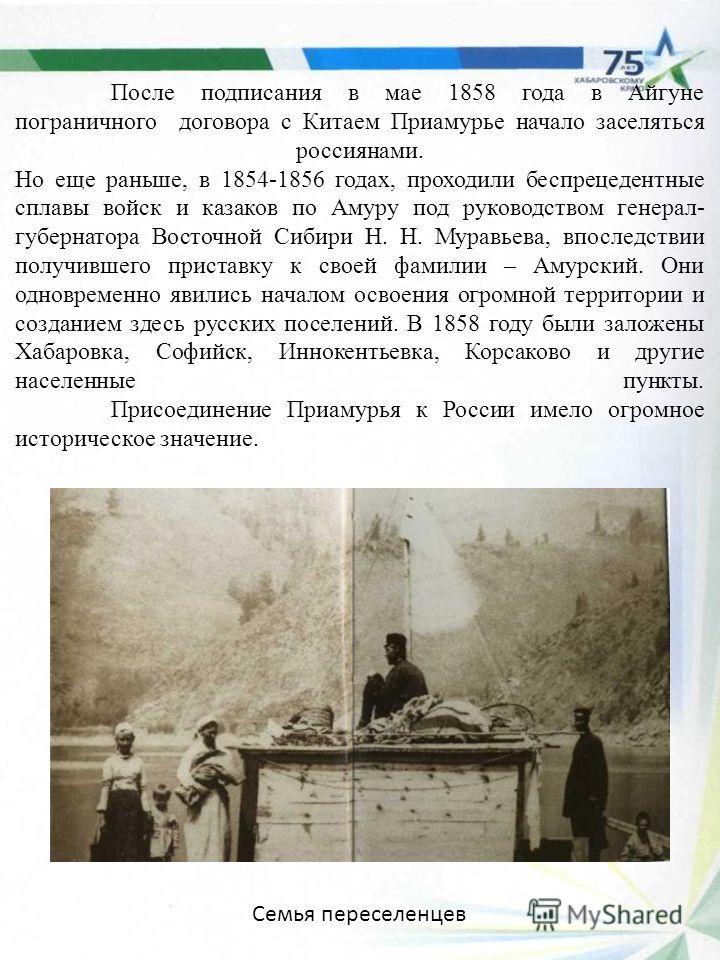 После подписания в мае 1858 года в Айгуне пограничного договора с Китаем Приамурье начало заселяться россиянами. Но еще раньше, в 1854-1856 годах, проходили беспрецедентные сплавы войск и казаков по Амуру под руководством генерал- губернатора Восточн