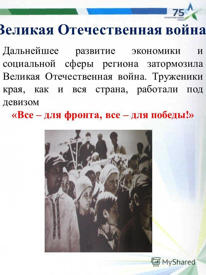 Великая Отечественная война Дальнейшее развитие экономики и социальной сферы региона затормозила Великая Отечественная война. Труженики края, как и вся страна, работали под девизом «Все – для фронта, все – для победы!»