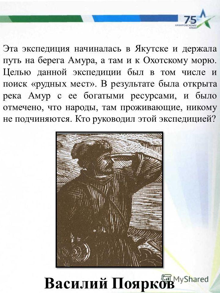 Эта экспедиция начиналась в Якутске и держала путь на берега Амура, а там и к Охотскому морю. Целью данной экспедиции был в том числе и поиск «рудных мест». В результате была открыта река Амур с ее богатыми ресурсами, и было отмечено, что народы, там