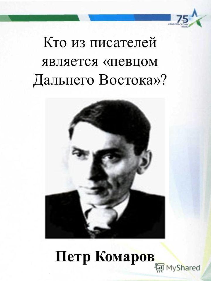 Кто из писателей является «певцом Дальнего Востока»? Петр Комаров