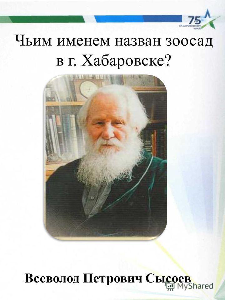 Чьим именем назван зоосад в г. Хабаровске? Всеволод Петрович Сысоев