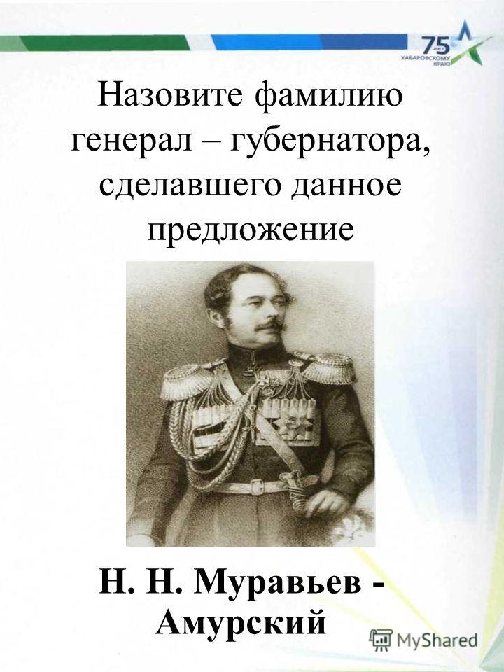 Назовите фамилию генерал – губернатора, сделавшего данное предложение Н. Н. Муравьев - Амурский