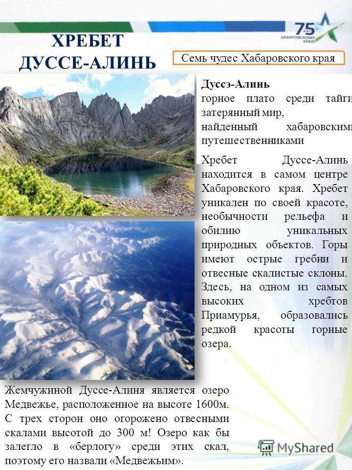 ХРЕБЕТ ДУССЕ-АЛИНЬ Семь чудес Хабаровского края Дуссэ-Алинь горное плато среди тайги, затерянный мир, найденный хабаровскими путешественниками Жемчужиной Дуссе-Алиня является озеро Медвежье, расположенное на высоте 1600 м. С трех сторон оно огорожено