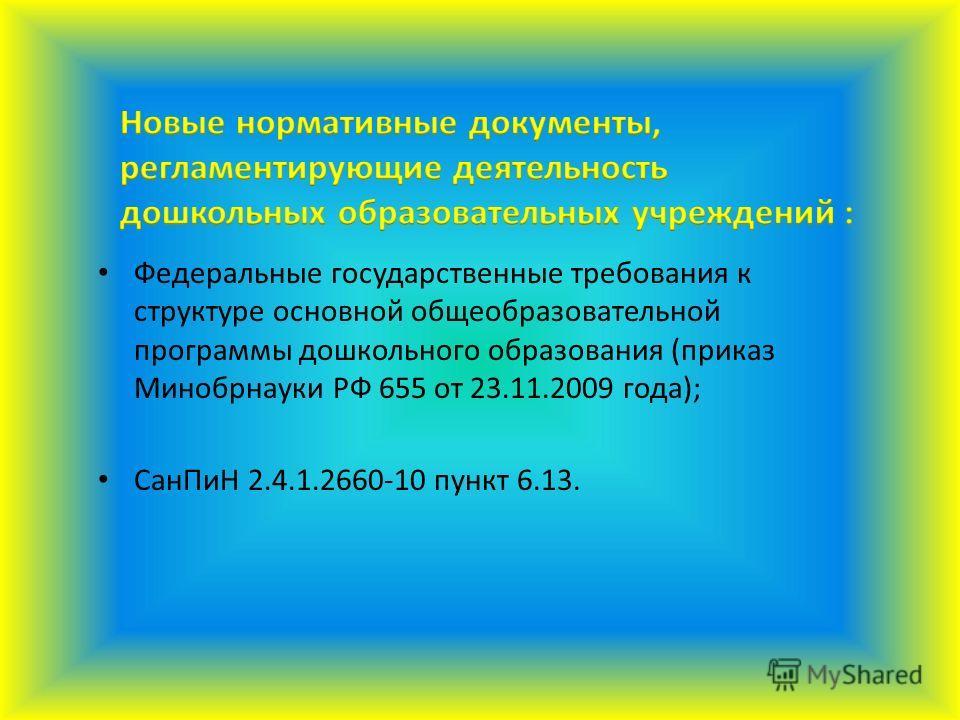 Федеральные государственные требования к структуре основной общеобразовательной программы дошкольного образования (приказ Минобрнауки РФ 655 от 23.11.2009 года); Сан ПиН 2.4.1.2660-10 пункт 6.13.
