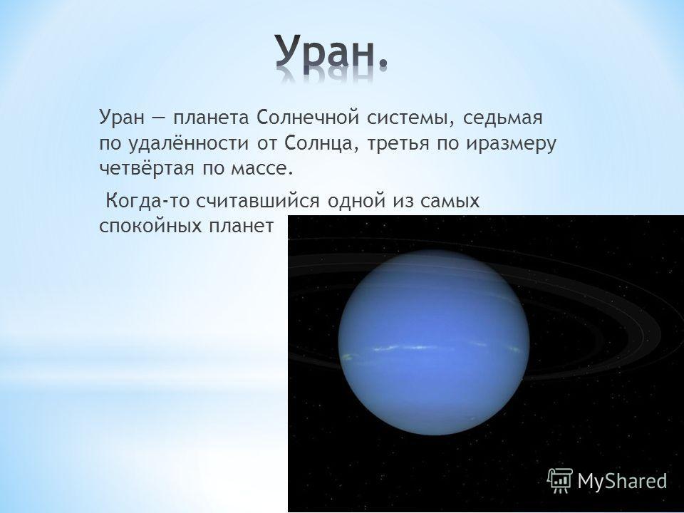 Уран планета Солнечной системы, седьмая по удалённости от Солнца, третья по иразмеру четвёртая по массе. Когда-то считавшийся одной из самых спокойных планет