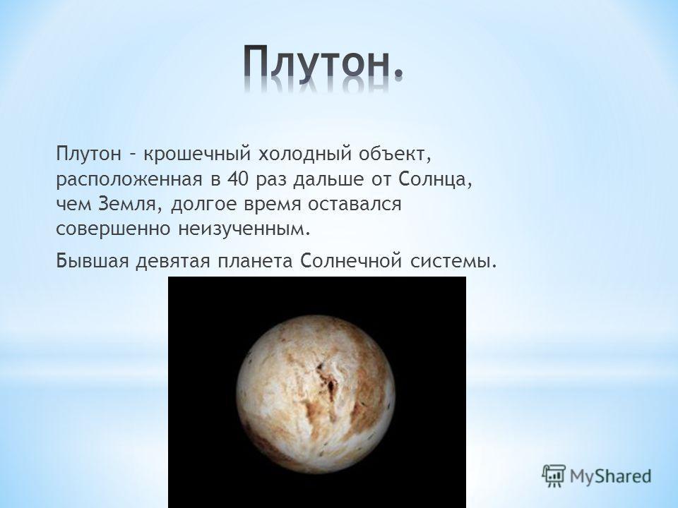 Плутон – крошечный холодный объект, расположенная в 40 раз дальше от Солнца, чем Земля, долгое время оставался совершенно неизученным. Бывшая девятая планета Солнечной системы.