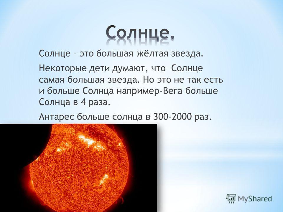 Солнце – это большая жёлтая звезда. Некоторые дети думают, что Солнце самая большая звезда. Но это не так есть и больше Солнца например-Вега больше Солнца в 4 раза. Антарес больше солнца в 300-2000 раз.
