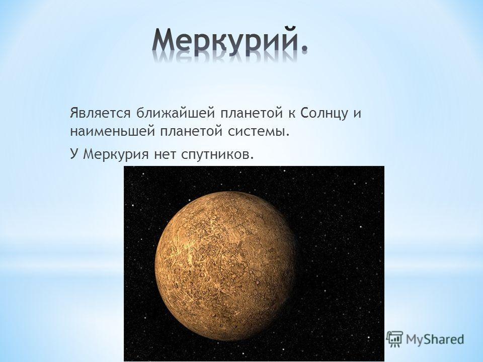 Является ближайшей планетой к Солнцу и наименьшей планетой системы. У Меркурия нет спутников.