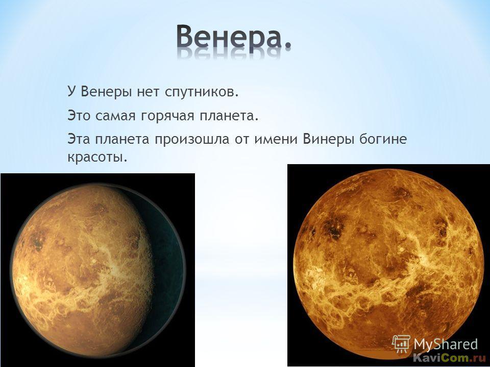 У Венеры нет спутников. Это самая горячая планета. Эта планета произошла от имени Винеры богине красоты.