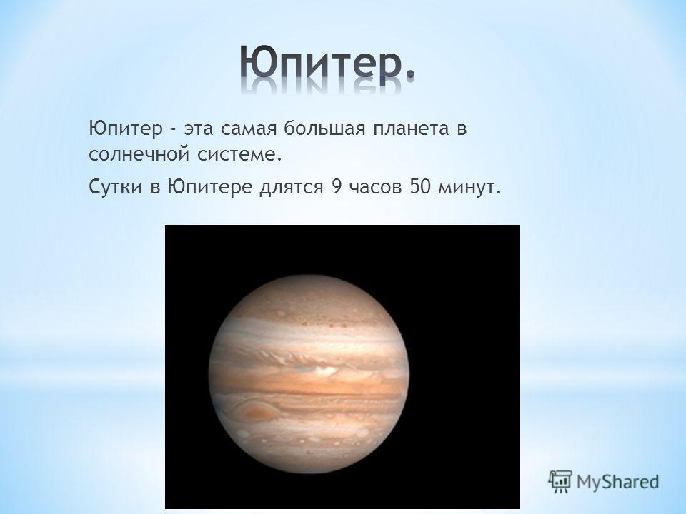 Юпитер - эта самая большая планета в солнечной системе. Сутки в Юпитере длятся 9 часов 50 минут.