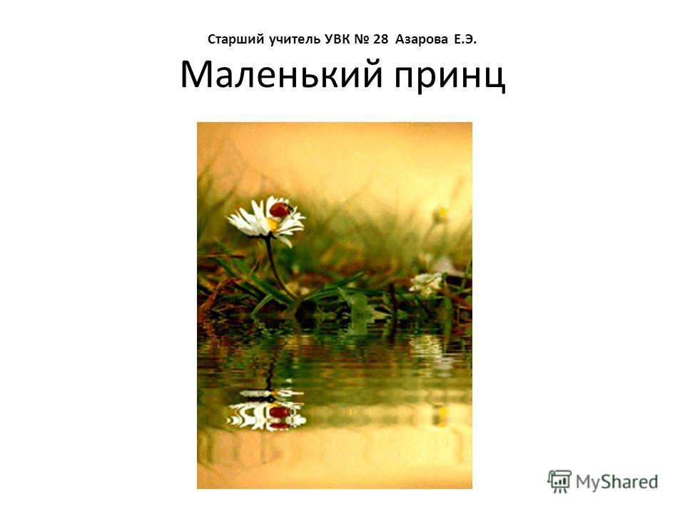Старший учитель УВК 28 Азарова Е.Э. Маленький принц