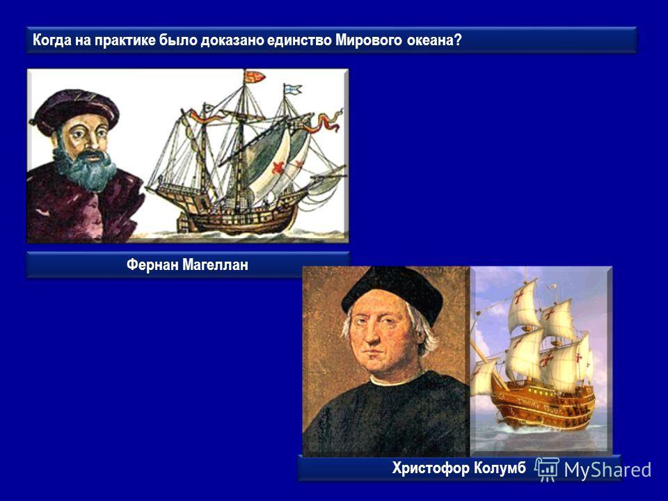 Когда на практике было доказано единство Мирового океана? Фернан Магеллан Христофор Колумб