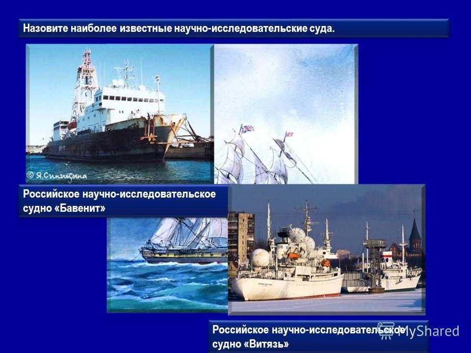 Назовите наиболее известные научно-исследовательские суда. Российское научно-исследовательское судно «Бавенит» Российское научно-исследовательское судно «Витязь»