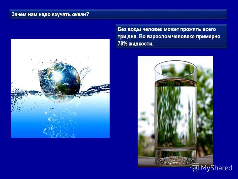 Зачем нам надо изучать океан? Без воды человек может прожить всего три дня. Во взрослом человеке примерно 78% жидкости.