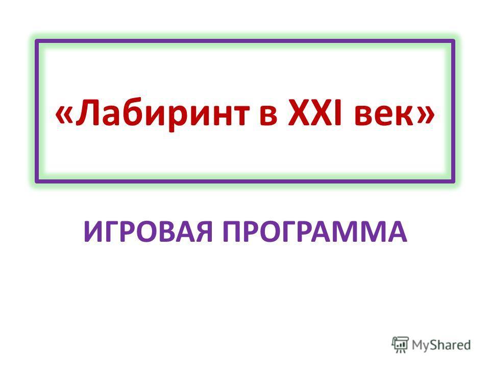 «Лабиринт в XXI век» ИГРОВАЯ ПРОГРАММА