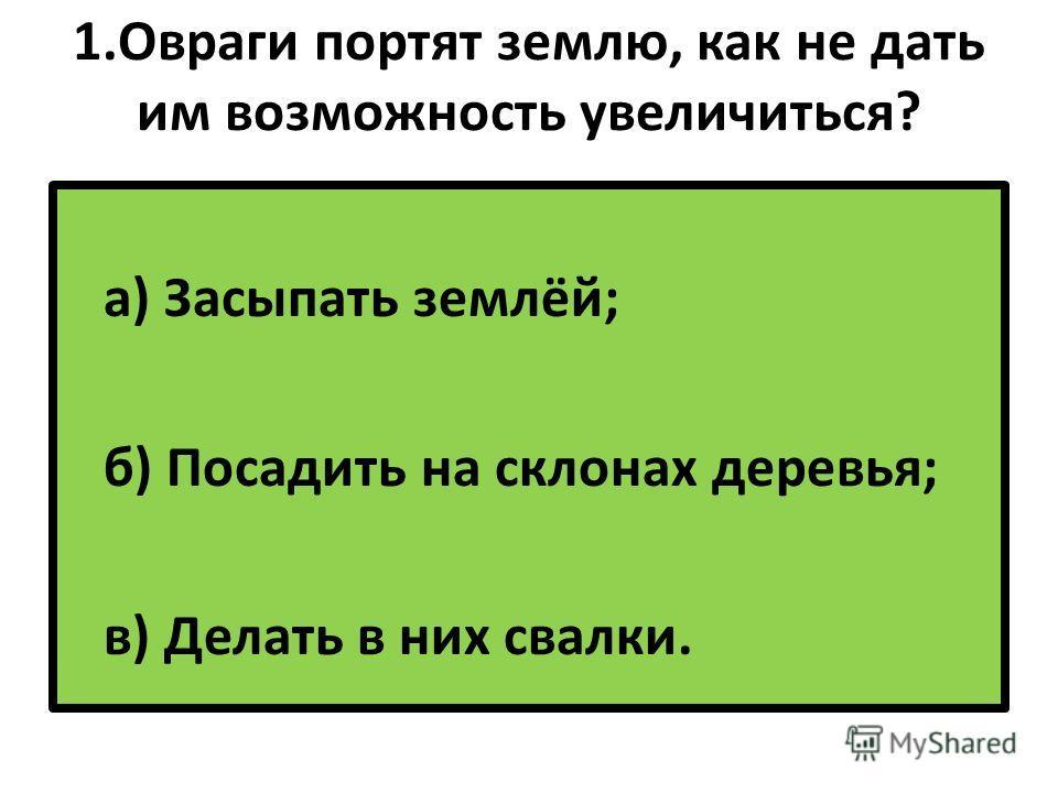 1. Овраги портят землю, как не дать им возможность увеличиться? а) Засыпать землёй; б) Посадить на склонах деревья; в) Делать в них свалки.