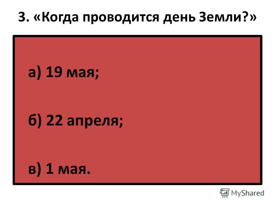 3. «Когда проводится день Земли?» а) 19 мая; б) 22 апреля; в) 1 мая.