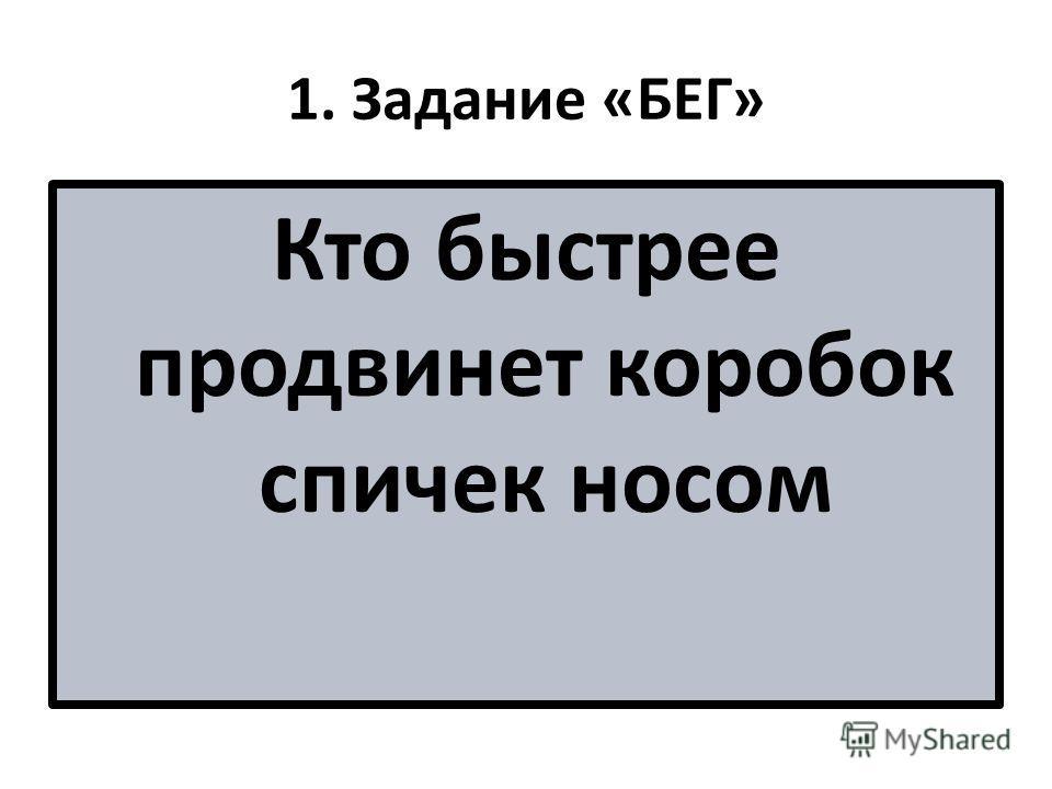 1. Задание «БЕГ» Кто быстрее продвинет коробок спичек носом