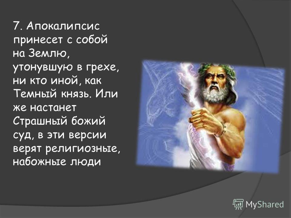 7. Апокалипсис принесет с собой на Землю, утонувшую в грехе, ни кто иной, как Темный князь. Или же настанет Страшный божий суд, в эти версии верят религиозные, набожные люди