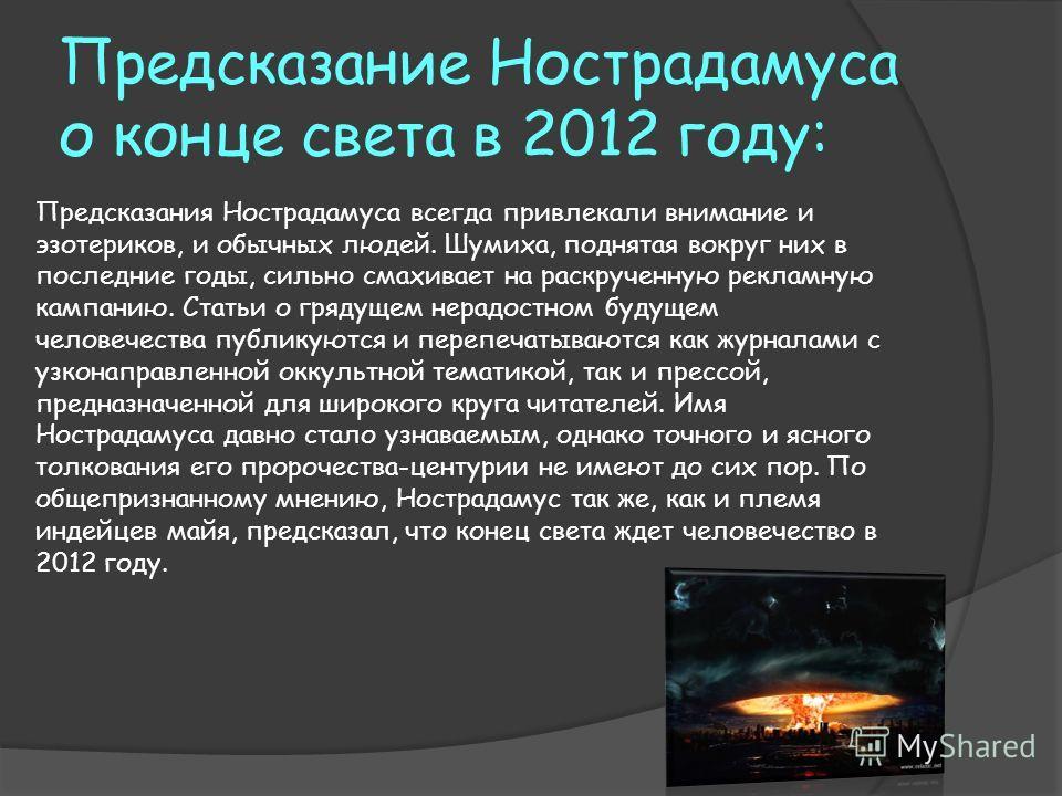 Предсказание Нострадамуса о конце света в 2012 году: Предсказания Нострадамуса всегда привлекали внимание и эзотериков, и обычных людей. Шумиха, поднятая вокруг них в последние годы, сильно смахивает на раскрученную рекламную кампанию. Статьи о гряду