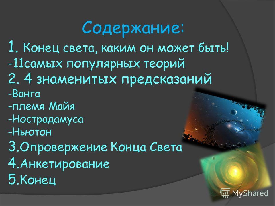 Содержание: 1. Конец света, каким он может быть! -11 самых популярных теорий 2. 4 знаменитых предсказаний -Ванга -племя Майя -Нострадамуса -Ньютон 3. Опровержение Конца Света 4. Анкетирование 5. Конец