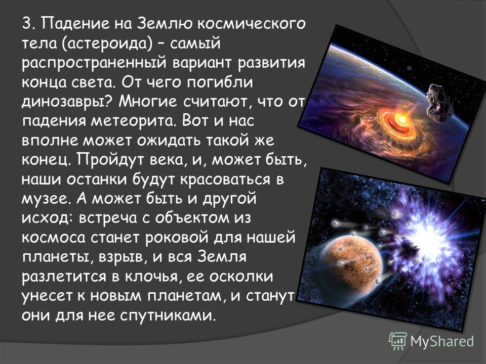 3. Падение на Землю космического тела (астероида) – самый распространенный вариант развития конца света. От чего погибли динозавры? Многие считают, что от падения метеорита. Вот и нас вполне может ожидать такой же конец. Пройдут века, и, может быть,