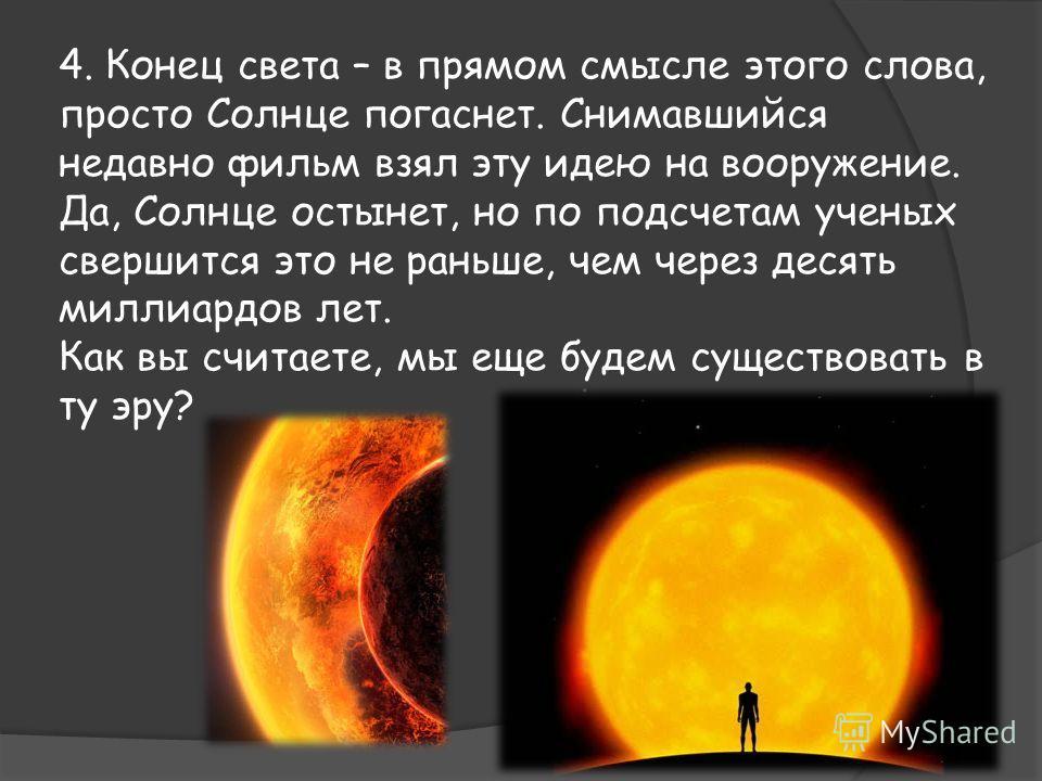 4. Конец света – в прямом смысле этого слова, просто Солнце погаснет. Снимавшийся недавно фильм взял эту идею на вооружение. Да, Солнце остынет, но по подсчетам ученых свершится это не раньше, чем через десять миллиардов лет. Как вы считаете, мы еще