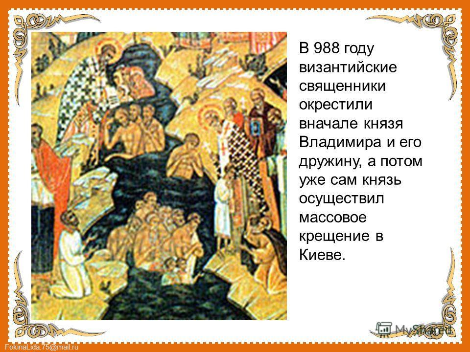 FokinaLida.75@mail.ru В 988 году византийские священники окрестили вначале князя Владимира и его дружину, а потом уже сам князь осуществил массовое крещение в Киеве.