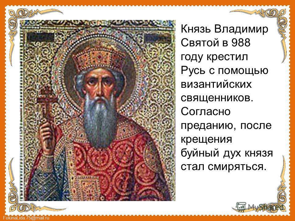 FokinaLida.75@mail.ru Князь Владимир Святой в 988 году крестил Русь с помощью византийских священников. Согласно преданию, после крещения буйный дух князя стал смиряться.