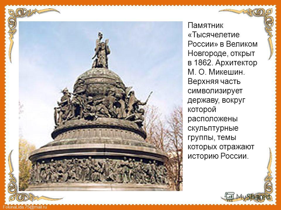 FokinaLida.75@mail.ru Памятник «Тысячелетие России» в Великом Новгороде, открыт в 1862. Архитектор М. О. Микешин. Верхняя часть символизирует державу, вокруг которой расположены скульптурные группы, темы которых отражают историю России.