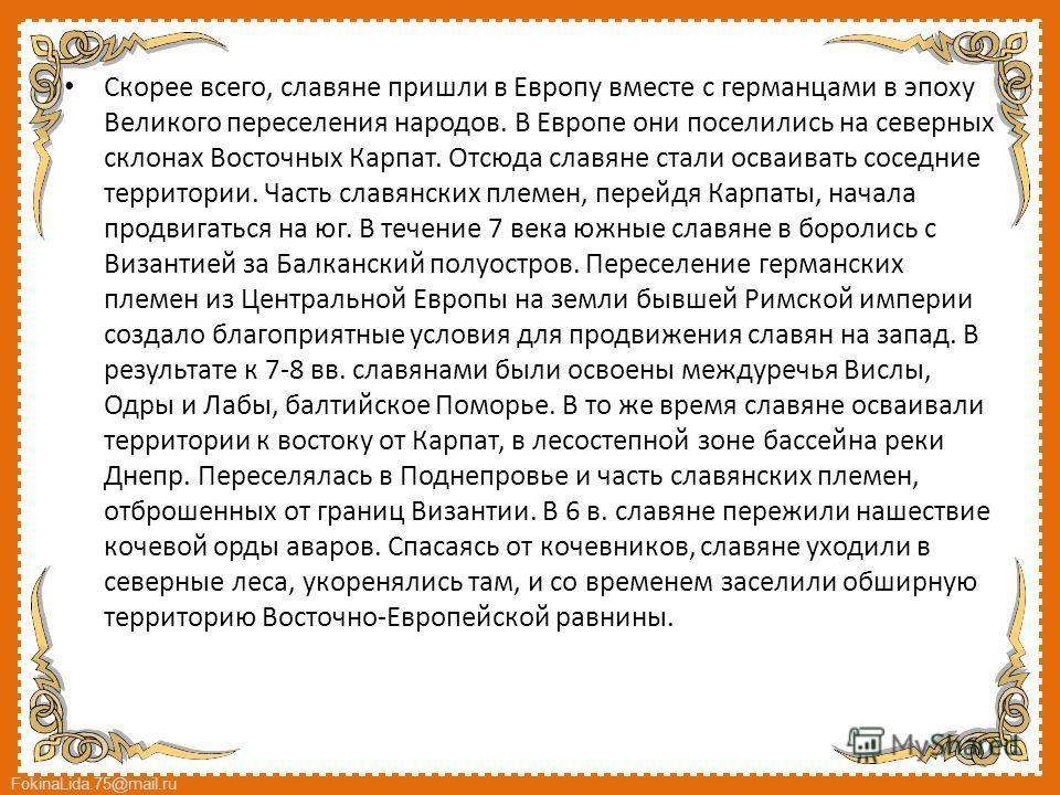 FokinaLida.75@mail.ru Скорее всего, славяне пришли в Европу вместе с германцами в эпоху Великого переселения народов. В Европе они поселились на северных склонах Восточных Карпат. Отсюда славяне стали осваивать соседние территории. Часть славянских п