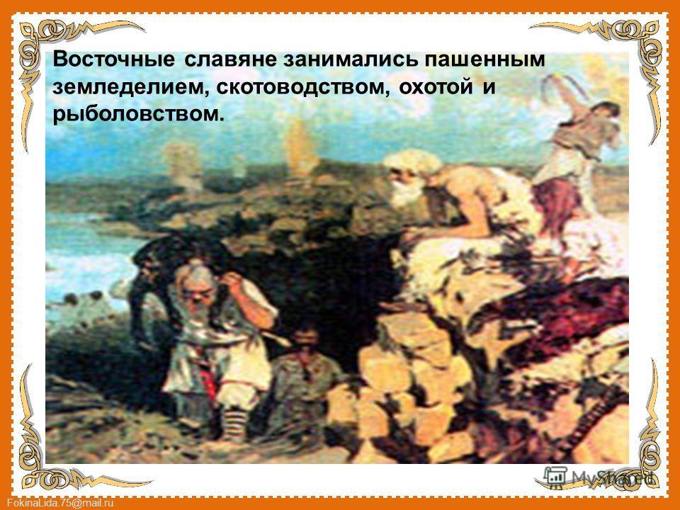 FokinaLida.75@mail.ru Восточные славяне занимались пашенным земледелием, скотоводством, охотой и рыболовством.